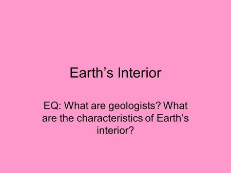 Earth's Interior EQ: What are geologists? What are the characteristics of Earth's interior?