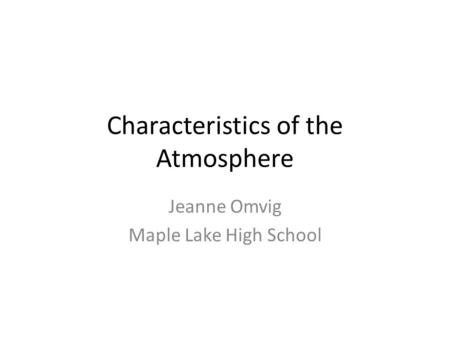 Characteristics of the Atmosphere Jeanne Omvig Maple Lake High School.