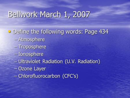 Bellwork March 1, 2007 Define the following words: Page 434 Define the following words: Page 434 –Atmosphere –Troposphere –Ionosphere –Ultraviolet Radiation.