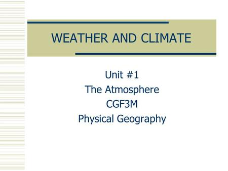 WEATHER AND CLIMATE Unit #1 The Atmosphere CGF3M Physical Geography.