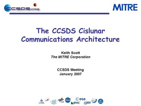 The CCSDS Cislunar Communications Architecture Keith Scott The MITRE Corporation CCSDS Meeting January 2007.