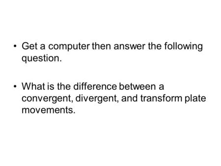 Get a computer then answer the following question. What is the difference between a convergent, divergent, and transform plate movements.