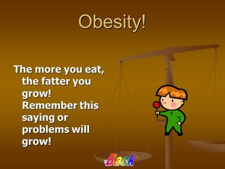 Obesity! The more you eat, the fatter you grow! Remember this saying or problems will grow!