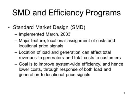 1 SMD and Efficiency Programs Standard Market Design (SMD) –Implemented March, 2003 –Major feature, locational assignment of costs and locational price.