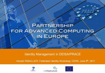 Identity Management in DEISA/PRACE Vincent RIBAILLIER, Federated Identity Workshop, CERN, June 9 th, 2011.