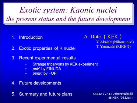 1.Introduction 2.Exotic properties of K nuclei 3.Recent experimental results Strange tribaryons by KEK experiment ppK - by FINUDA ppnK - by FOPI 4.Future.