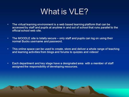 What is VLE? The virtual learning environment is a web based learning platform that can be accessed by staff and pupils at anytime in and out of school.