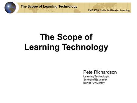 The Scope of Learning Technology Pete Richardson Learning Technologist School of Education Bangor University The Scope of Learning Technology XME 4078: