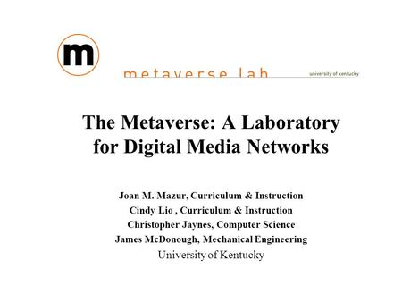The Metaverse: A Laboratory for Digital Media Networks Joan M. Mazur, Curriculum & Instruction Cindy Lio, Curriculum & Instruction Christopher Jaynes,