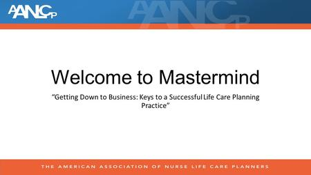 "Welcome to Mastermind ""Getting Down to Business: Keys to a Successful Life Care Planning Practice"""