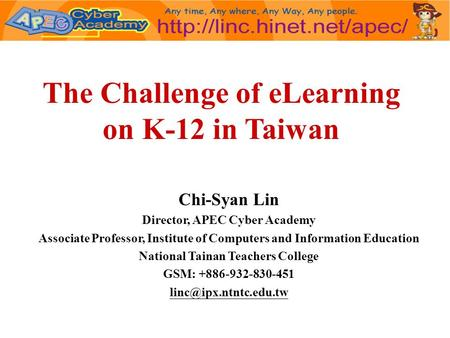 The Challenge of eLearning on K-12 in Taiwan Chi-Syan Lin Director, APEC Cyber Academy Associate Professor, Institute of Computers and Information Education.