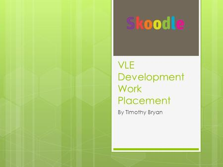 VLE Development Work Placement By Timothy Bryan. The Placement  To assess, upgrade, improve and utilise the current Moodle site for Stockport College.