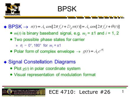 ECE 4710: Lecture #26 1 BPSK  BPSK   m(t) is binary baseband signal, e.g. m i = ±1 and i = 1, 2  Two possible phase states for carrier »  i = 0°,