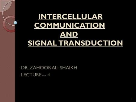 INTERCELLULAR COMMUNICATION AND SIGNAL TRANSDUCTION INTERCELLULAR COMMUNICATION AND SIGNAL TRANSDUCTION DR. ZAHOOR ALI SHAIKH LECTURE--- 4 1.