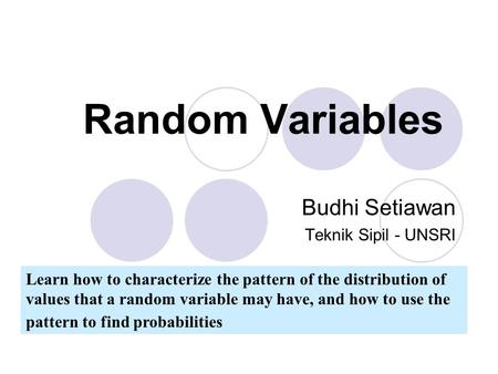 Random Variables Learn how to characterize the pattern of the distribution of values that a random variable may have, and how to use the pattern to find.