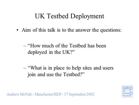 "Andrew McNab - Manchester HEP - 17 September 2002 UK Testbed Deployment Aim of this talk is to the answer the questions: –""How much of the Testbed has."