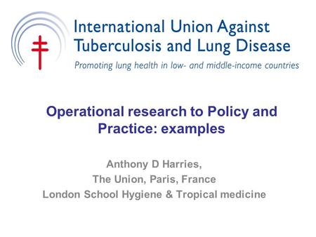 Operational research to Policy and Practice: examples Anthony D Harries, The Union, Paris, France London School Hygiene & Tropical medicine.