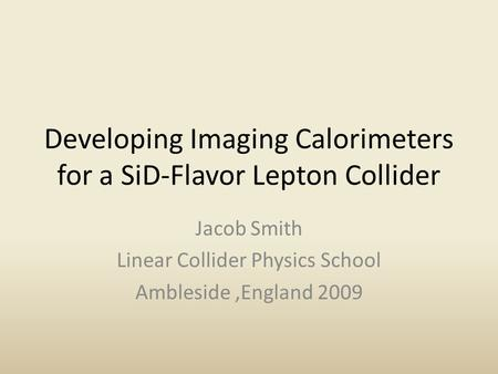 Developing Imaging Calorimeters for a SiD-Flavor Lepton Collider Jacob Smith Linear Collider Physics School Ambleside,England 2009.