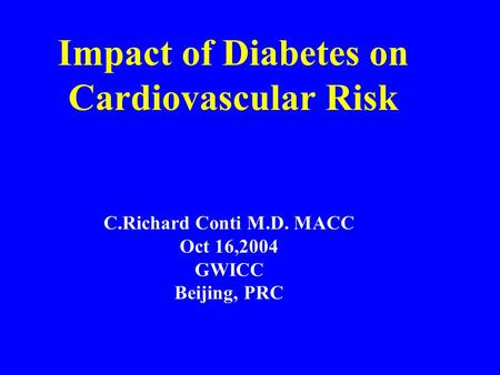 Impact of Diabetes on Cardiovascular Risk C.Richard Conti M.D. MACC Oct 16,2004 GWICC Beijing, PRC.