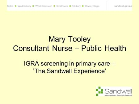 Mary Tooley Consultant Nurse – Public Health IGRA screening in primary care – 'The Sandwell Experience'