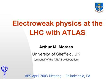 Electroweak physics at the LHC with ATLAS APS April 2003 Meeting – Philadelphia, PA Arthur M. Moraes University of Sheffield, UK (on behalf of the ATLAS.
