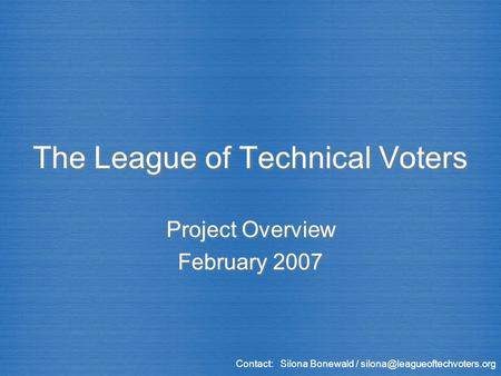 The League of Technical Voters Project Overview February 2007 Project Overview February 2007 Contact: Silona Bonewald /
