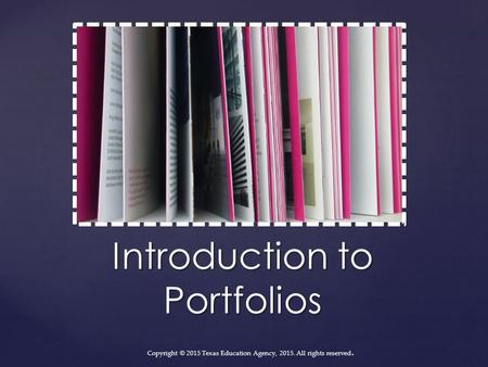Introduction to Portfolios Copyright © 2015 Texas Education Agency, 2015. All rights reserved.