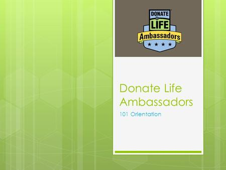 Donate Life Ambassadors 101 Orientation. Welcome to our community  Donor families  Transplant recipients  Transplant candidates  Friends, family,