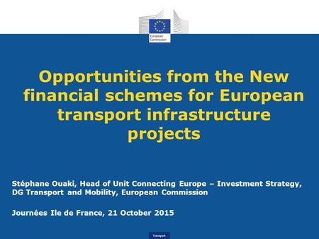 Transport Opportunities from the New financial schemes for European transport infrastructure projects Stéphane Ouaki, Head of Unit Connecting Europe –