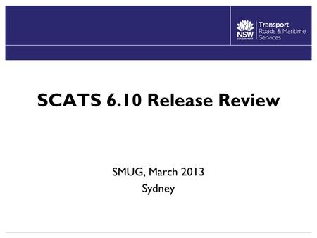 SCATS 6.10 Release Review SMUG, March 2013 Sydney.