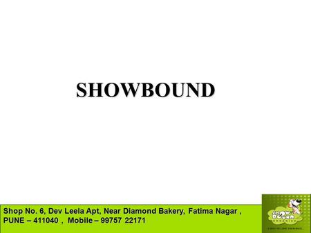 SHOWBOUND Shop No. 6, Dev Leela Apt, Near Diamond Bakery, Fatima Nagar, PUNE – 411040, Mobile – 99757 22171.