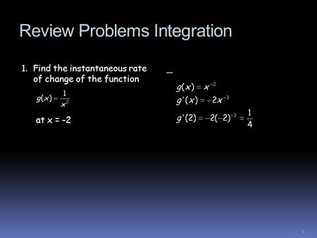 Review Problems Integration 1. Find the instantaneous rate of change of the function at x = -2 _ 1.