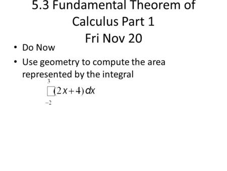 5.3 Fundamental Theorem of Calculus Part 1 Fri Nov 20 Do Now Use geometry to compute the area represented by the integral.