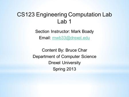 CS123 Engineering Computation Lab Lab 1 Section Instructor: Mark Boady   Content By: Bruce Char Department of Computer.