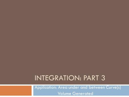 INTEGRATION: PART 3 Application: Area under and between Curve(s) Volume Generated.