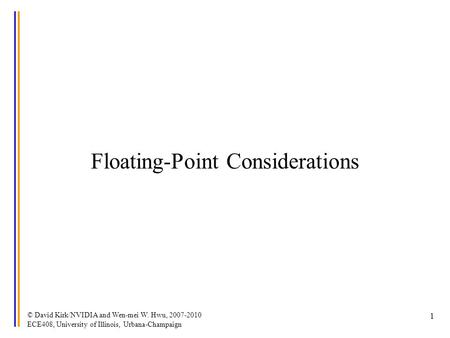 © David Kirk/NVIDIA and Wen-mei W. Hwu, 2007-2010 ECE408, University of Illinois, Urbana-Champaign 1 Floating-Point Considerations.