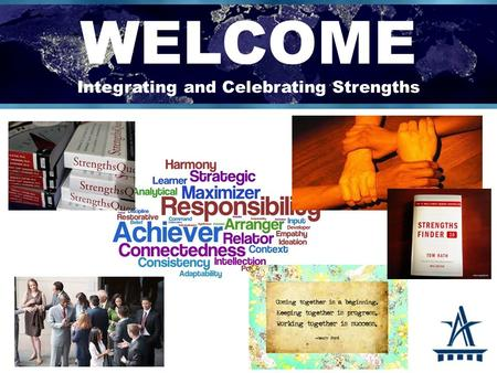 WELCOME Integrating and Celebrating Strengths. OVERVIEW: STRENGTHS What are Strengths? Talents Skill and Knowledge History of Strengths Five Clues of.