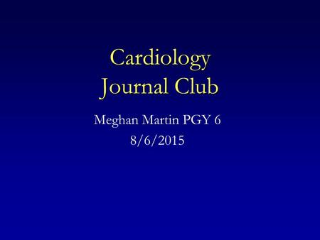 Cardiology Journal Club Meghan Martin PGY 6 8/6/2015.