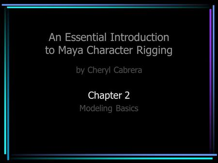 An Essential Introduction to Maya Character Rigging by Cheryl Cabrera Chapter 2 Modeling Basics.