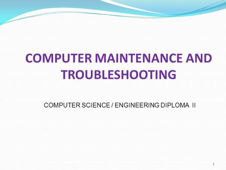 COMPUTER MAINTENANCE AND TROUBLESHOOTING 1 COMPUTER SCIENCE / ENGINEERING DIPLOMA II.