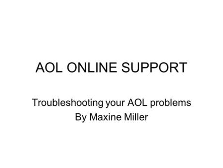AOL ONLINE SUPPORT Troubleshooting your AOL problems By Maxine Miller.