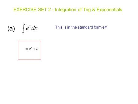 (a) EXERCISE SET 2 - Integration of Trig & Exponentials This is in the standard form e ax.