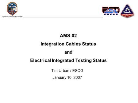 AMS-02 Integration Cables Status and Electrical Integrated Testing Status Tim Urban / ESCG January 10, 2007 Alpha Magnetic Spectrometer.