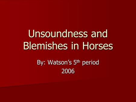 Unsoundness and Blemishes in Horses By: Watson's 5 th period 2006.