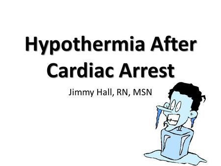 Hypothermia After Cardiac Arrest Jimmy Hall, RN, MSN.