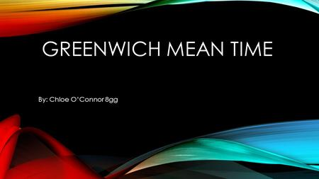 GREENWICH MEAN TIME By: Chloe O'Connor 8gg. SOME HISTORY: So what is GMT (Greenwich Mean Time)? GMT goes back to before 1884, when Britain was a maritime.