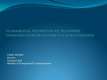 O.M.B. MOSIGI Director Transport Hub Ministry of Transport and Communications.