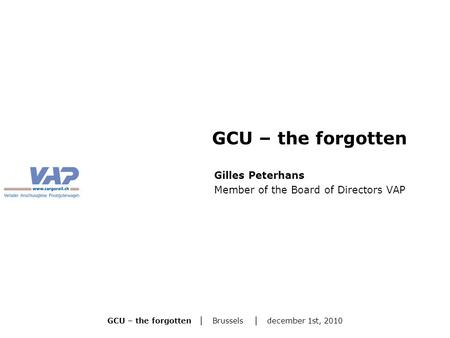 GCU – the forgotten | Brussels | december 1st, 2010 Gilles Peterhans Member of the Board of Directors VAP GCU – the forgotten.