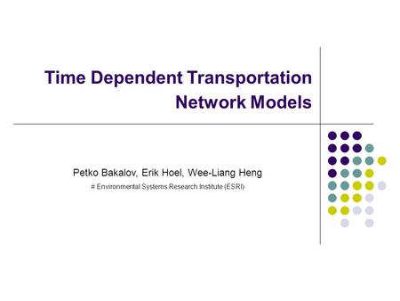 Time Dependent Transportation Network Models Petko Bakalov, Erik Hoel, Wee-Liang Heng # Environmental Systems Research Institute (ESRI)