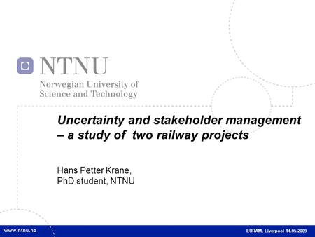 1 Uncertainty and stakeholder management – a study of two railway projects Hans Petter Krane, PhD student, NTNU EURAM, Liverpool 14.05.2009.